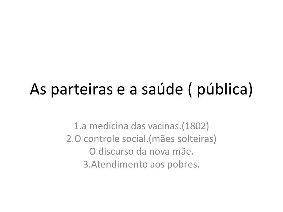 As parteiras e a saúde ( pública) 1.a medicina das vacinas.(1802) 2.O controle social.(mães solteiras) O discurso da nova mãe. 3.Atendimento aos pobre
