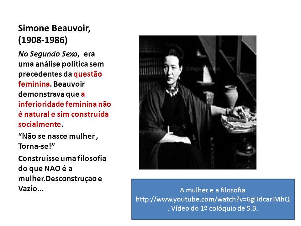 Simone Beauvoir, (1908-1986) No Segundo Sexo, era uma análise política sem precedentes da questão feminina. Beauvoir demonstrava que a inferioridade f