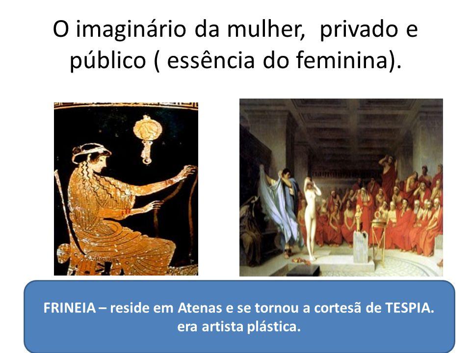 O imaginário da mulher, privado e público ( essência do feminina). FRINEIA – reside em Atenas e se tornou a cortesã de TESPIA. era artista plástica.