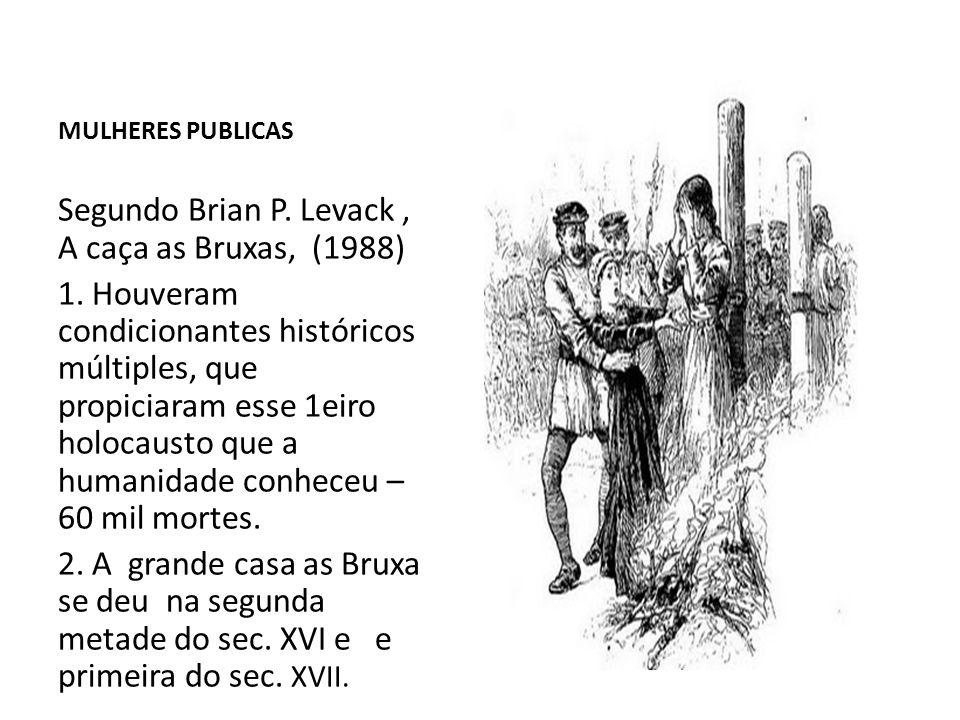 MULHERES PUBLICAS Segundo Brian P. Levack, A caça as Bruxas, (1988) 1. Houveram condicionantes históricos múltiples, que propiciaram esse 1eiro holoca