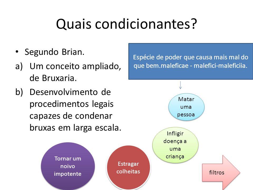 Quais condicionantes? Segundo Brian. a)Um conceito ampliado, de Bruxaria. b)Desenvolvimento de procedimentos legais capazes de condenar bruxas em larg
