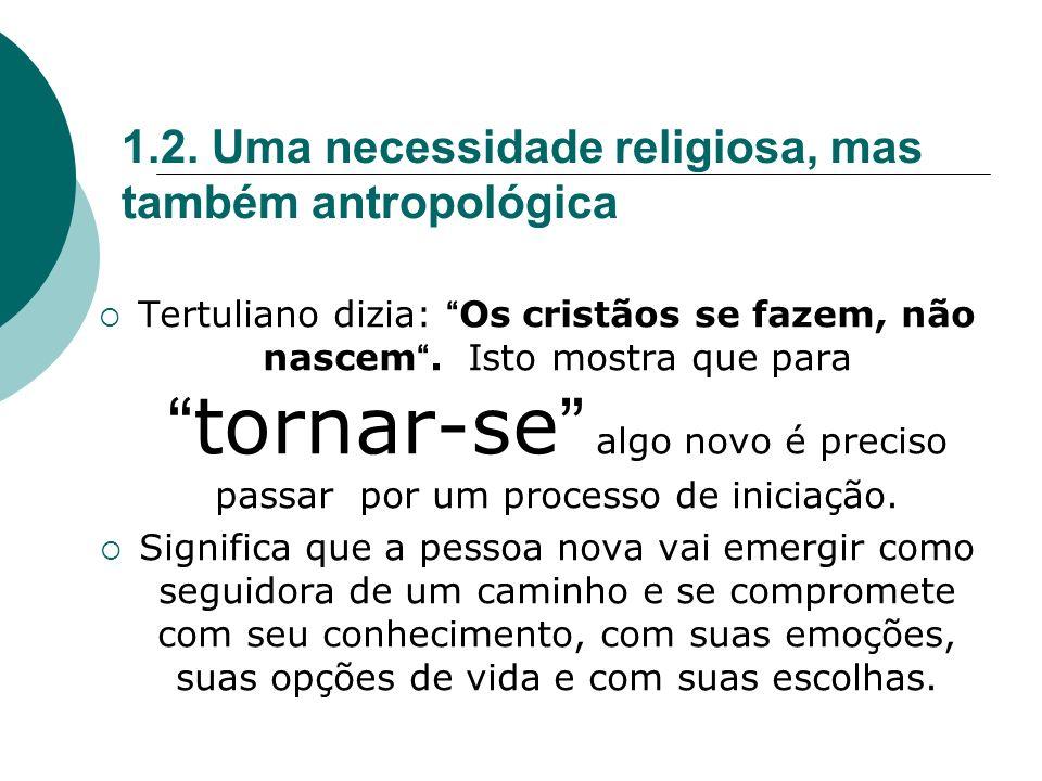 1.2. Uma necessidade religiosa, mas também antropológica Tertuliano dizia: Os cristãos se fazem, não nascem. Isto mostra que paratornar-se algo novo é