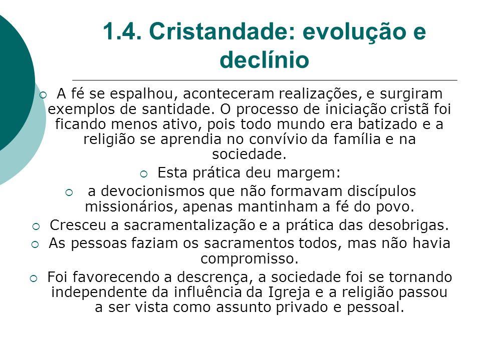 1.4. Cristandade: evolução e declínio A fé se espalhou, aconteceram realizações, e surgiram exemplos de santidade. O processo de iniciação cristã foi