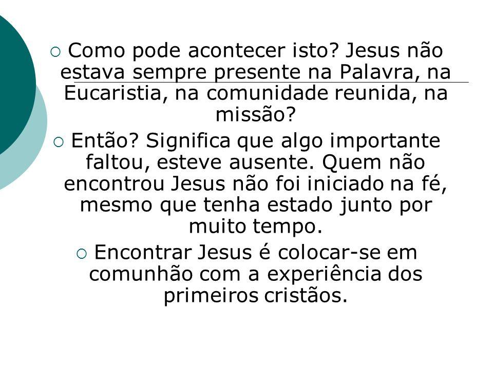 Como pode acontecer isto? Jesus não estava sempre presente na Palavra, na Eucaristia, na comunidade reunida, na missão? Então? Significa que algo impo