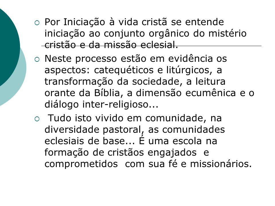 Por Iniciação à vida cristã se entende iniciação ao conjunto orgânico do mistério cristão e da missão eclesial. Neste processo estão em evidência os a