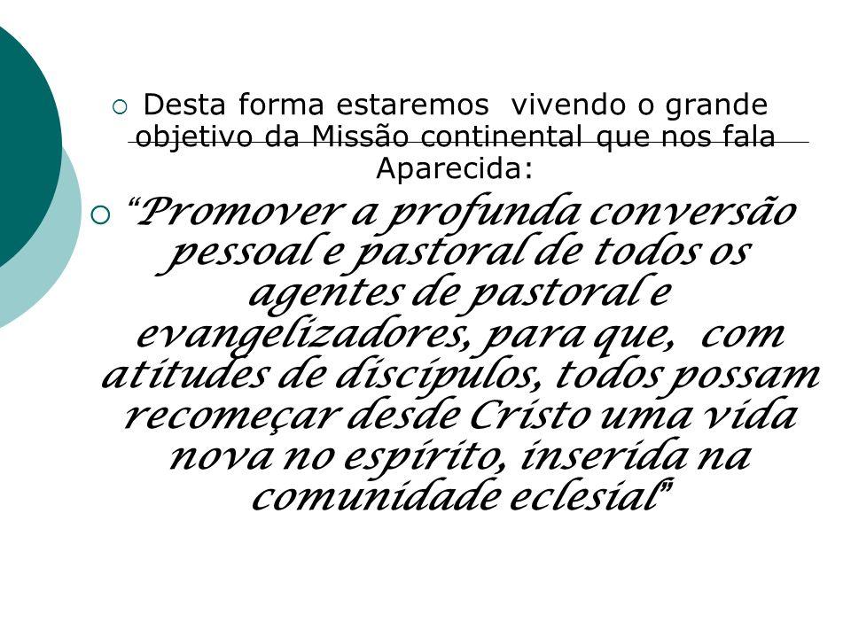 Desta forma estaremos vivendo o grande objetivo da Missão continental que nos fala Aparecida: Promover a profunda conversão pessoal e pastoral de todo