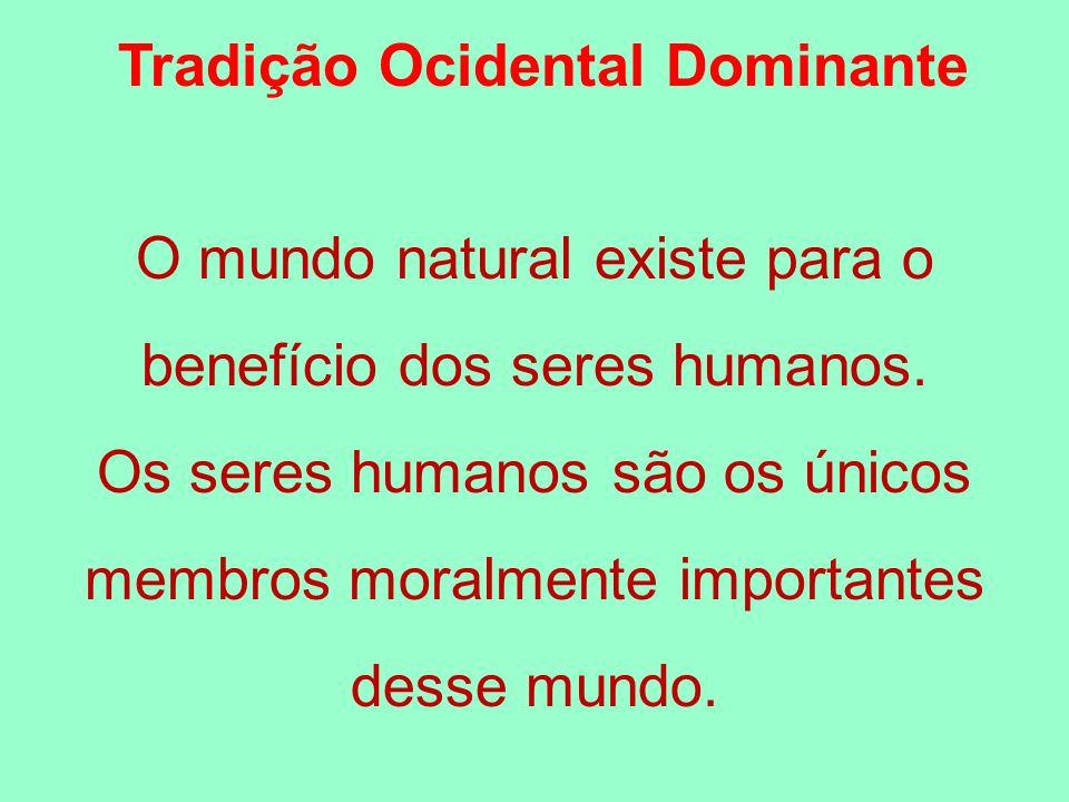 Tradição Ocidental Dominante O mundo natural existe para o benefício dos seres humanos. Os seres humanos são os únicos membros moralmente importantes