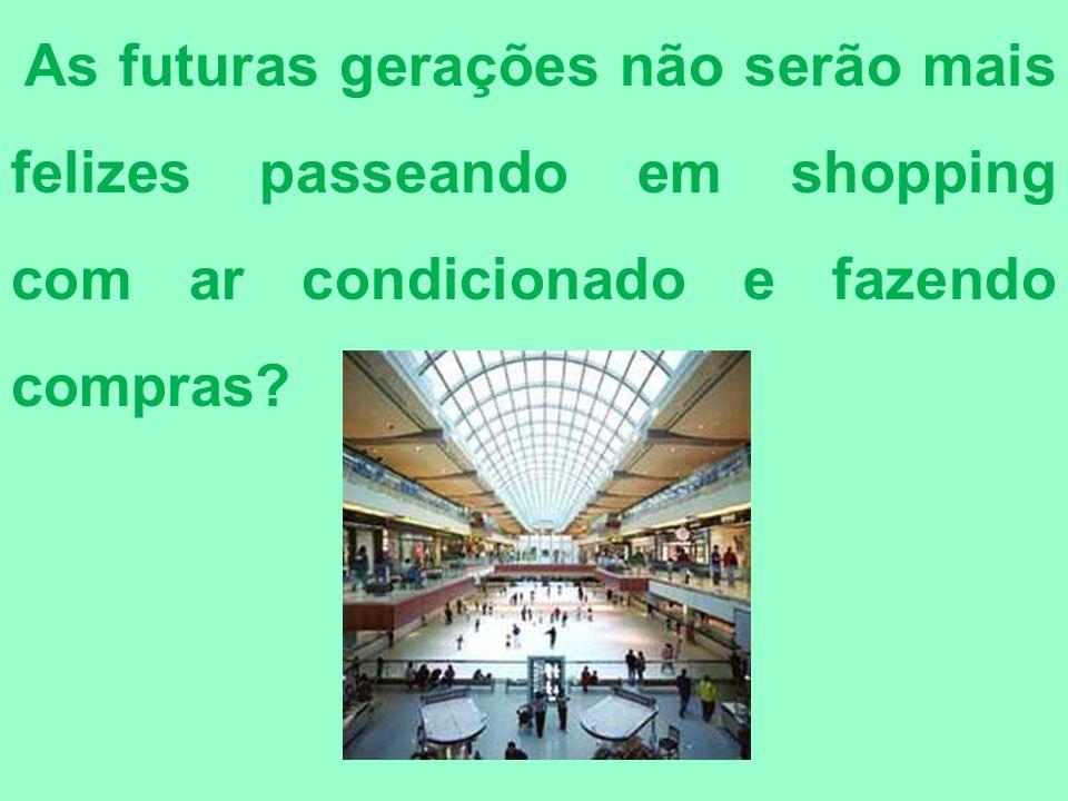 As futuras gerações não serão mais felizes passeando em shopping com ar condicionado e fazendo compras?