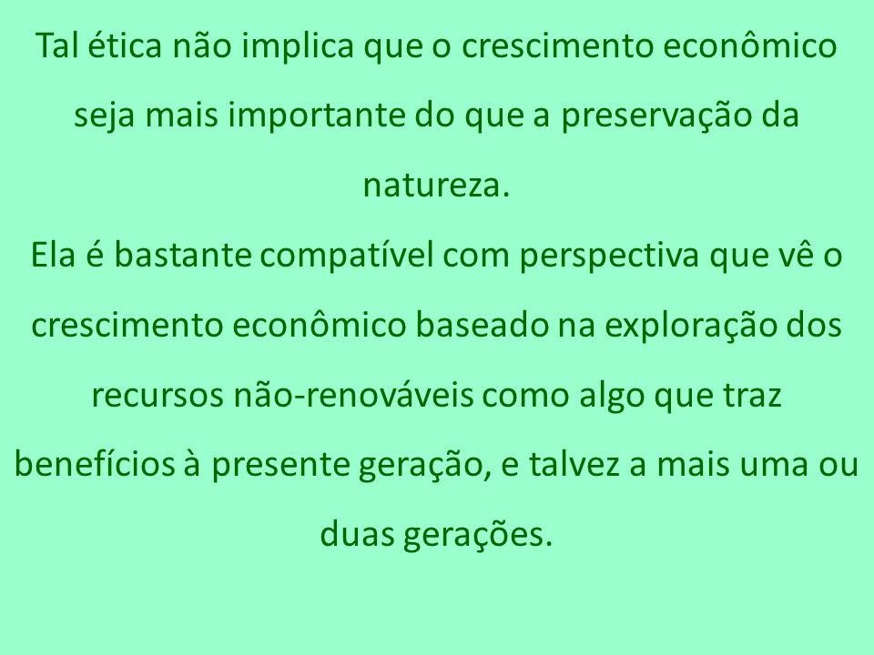 Tal ética não implica que o crescimento econômico seja mais importante do que a preservação da natureza. Ela é bastante compatível com perspectiva que