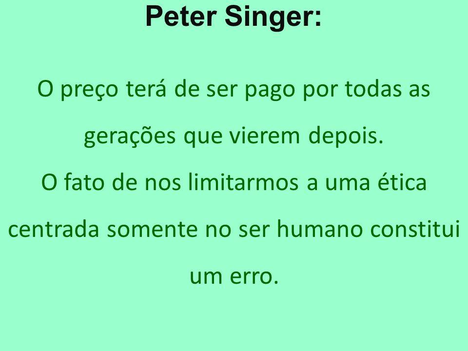 Peter Singer: O preço terá de ser pago por todas as gerações que vierem depois. O fato de nos limitarmos a uma ética centrada somente no ser humano co