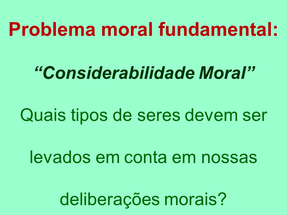 Problema moral fundamental: Considerabilidade Moral Quais tipos de seres devem ser levados em conta em nossas deliberações morais?