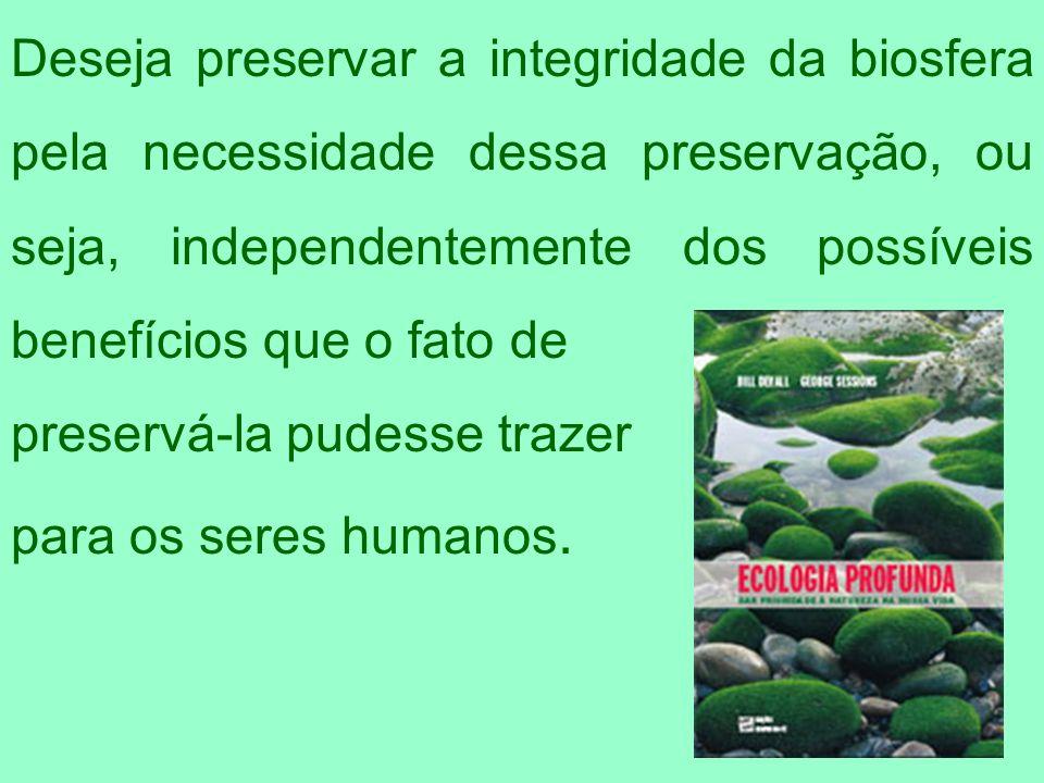 Deseja preservar a integridade da biosfera pela necessidade dessa preservação, ou seja, independentemente dos possíveis benefícios que o fato de prese
