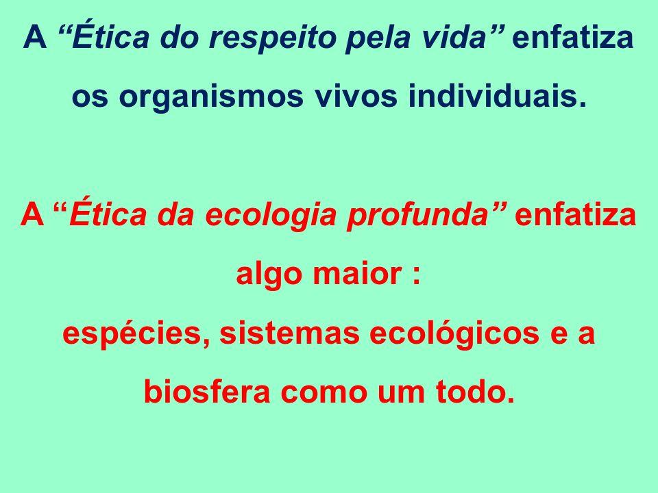 A Ética do respeito pela vida enfatiza os organismos vivos individuais. A Ética da ecologia profunda enfatiza algo maior : espécies, sistemas ecológic