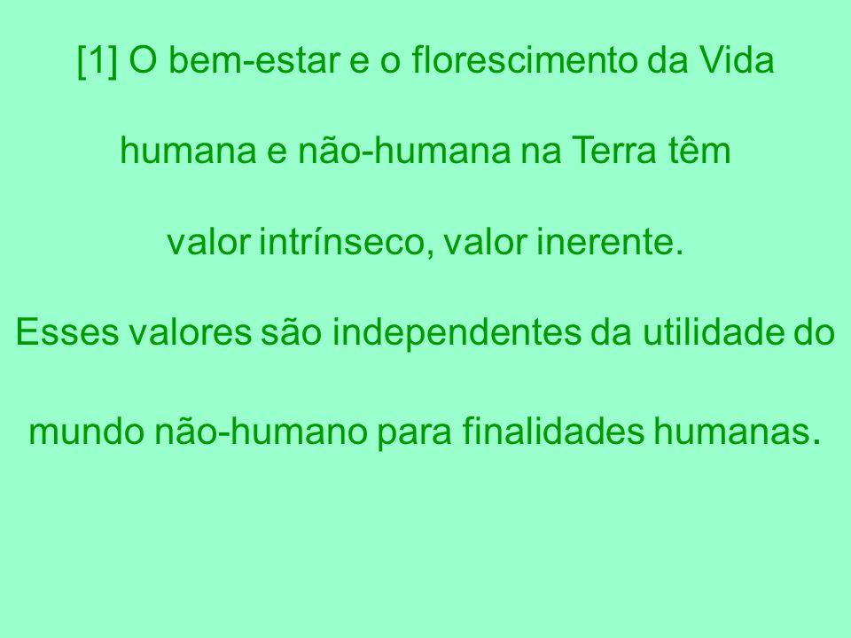 [1] O bem-estar e o florescimento da Vida humana e não-humana na Terra têm valor intrínseco, valor inerente. Esses valores são independentes da utilid