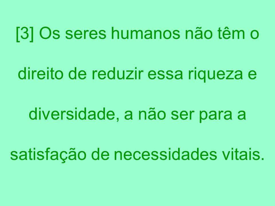 [3] Os seres humanos não têm o direito de reduzir essa riqueza e diversidade, a não ser para a satisfação de necessidades vitais.
