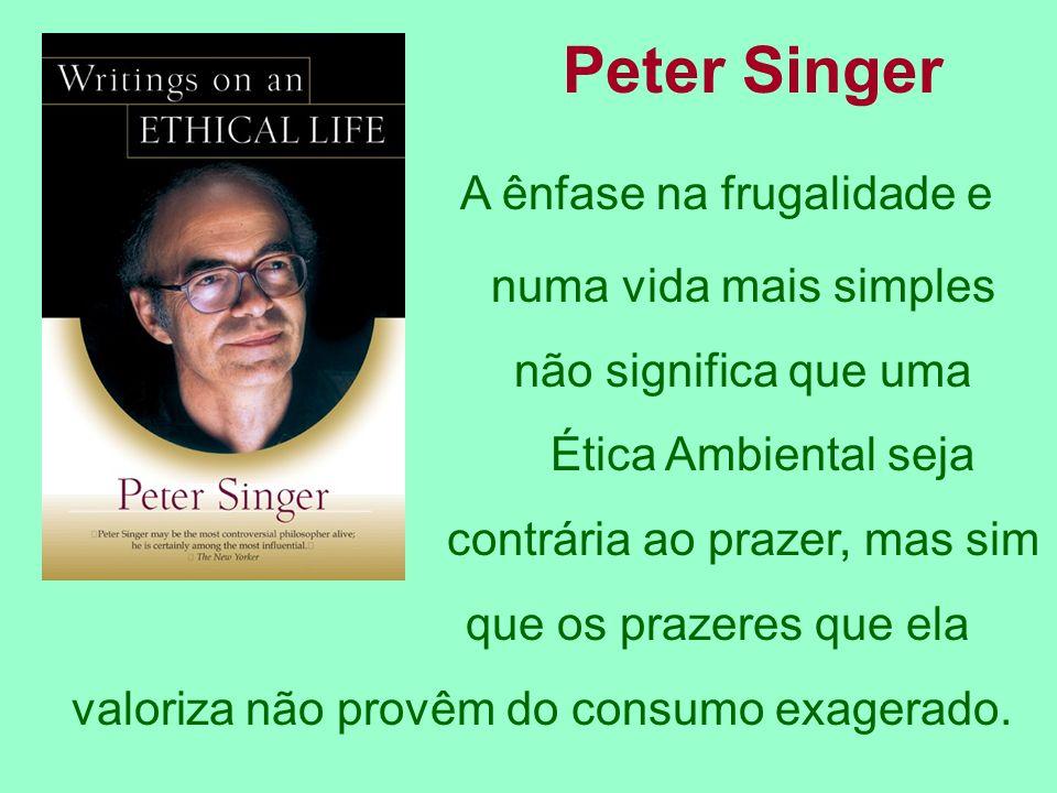 Peter Singer A ênfase na frugalidade e numa vida mais simples não significa que uma Ética Ambiental seja contrária ao prazer, mas sim que os prazeres