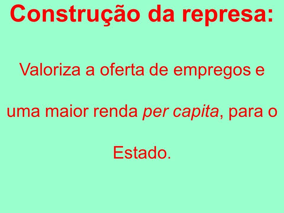 Construção da represa: Valoriza a oferta de empregos e uma maior renda per capita, para o Estado.