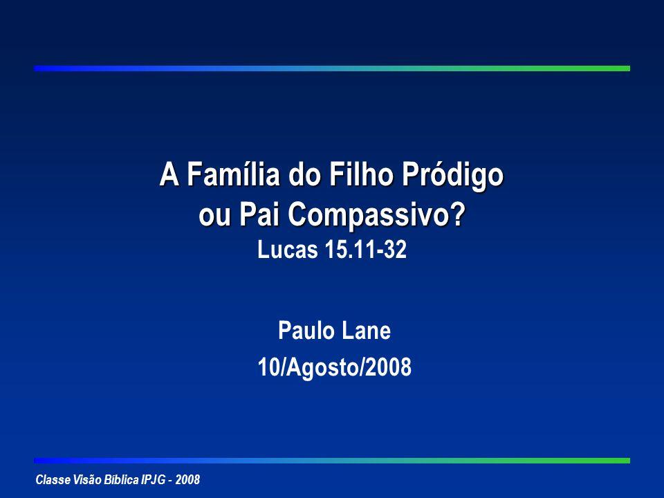 Classe Visão Bíblica IPJG - 2008 A Família do Filho Pródigo ou Pai Compassivo? A Família do Filho Pródigo ou Pai Compassivo? Lucas 15.11-32 Paulo Lane