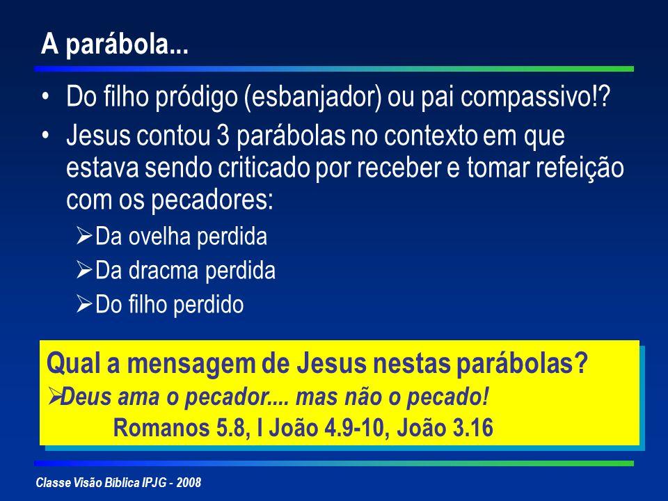 Classe Visão Bíblica IPJG - 2008 A parábola... Do filho pródigo (esbanjador) ou pai compassivo!? Jesus contou 3 parábolas no contexto em que estava se