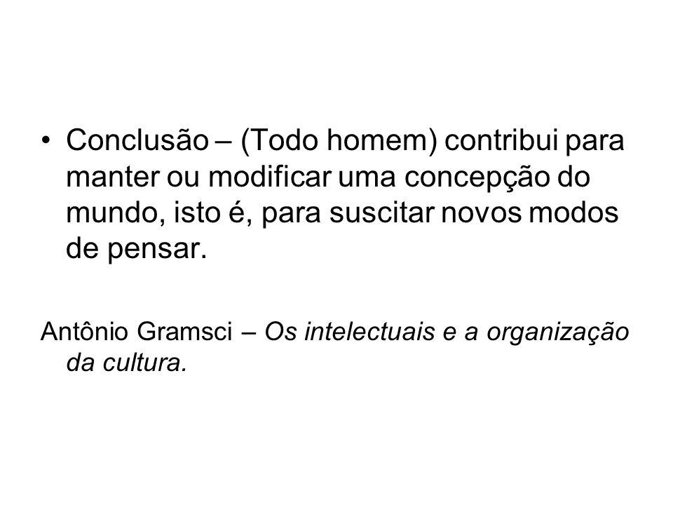 Conclusão – (Todo homem) contribui para manter ou modificar uma concepção do mundo, isto é, para suscitar novos modos de pensar. Antônio Gramsci – Os