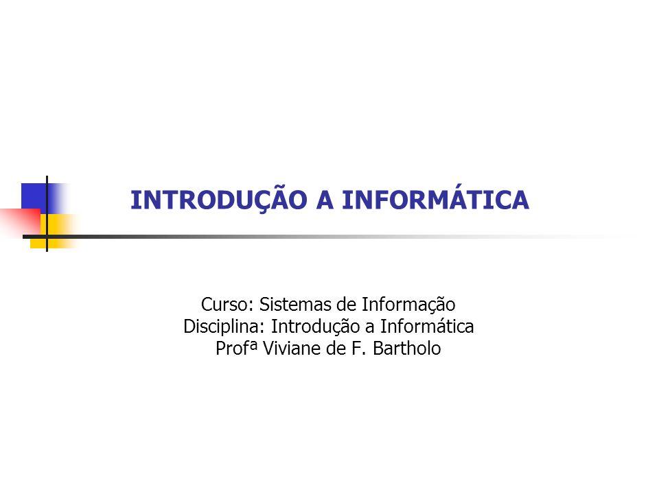 INTRODUÇÃO A INFORMÁTICA Curso: Sistemas de Informação Disciplina: Introdução a Informática Profª Viviane de F. Bartholo