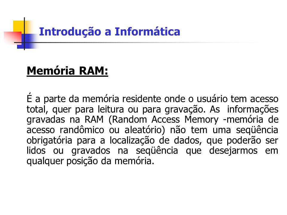Introdução a Informática Memória RAM: É a parte da memória residente onde o usuário tem acesso total, quer para leitura ou para gravação. As informaçõ
