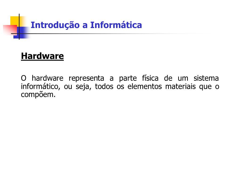 Introdução a Informática Hardware O hardware representa a parte física de um sistema informático, ou seja, todos os elementos materiais que o compõem.