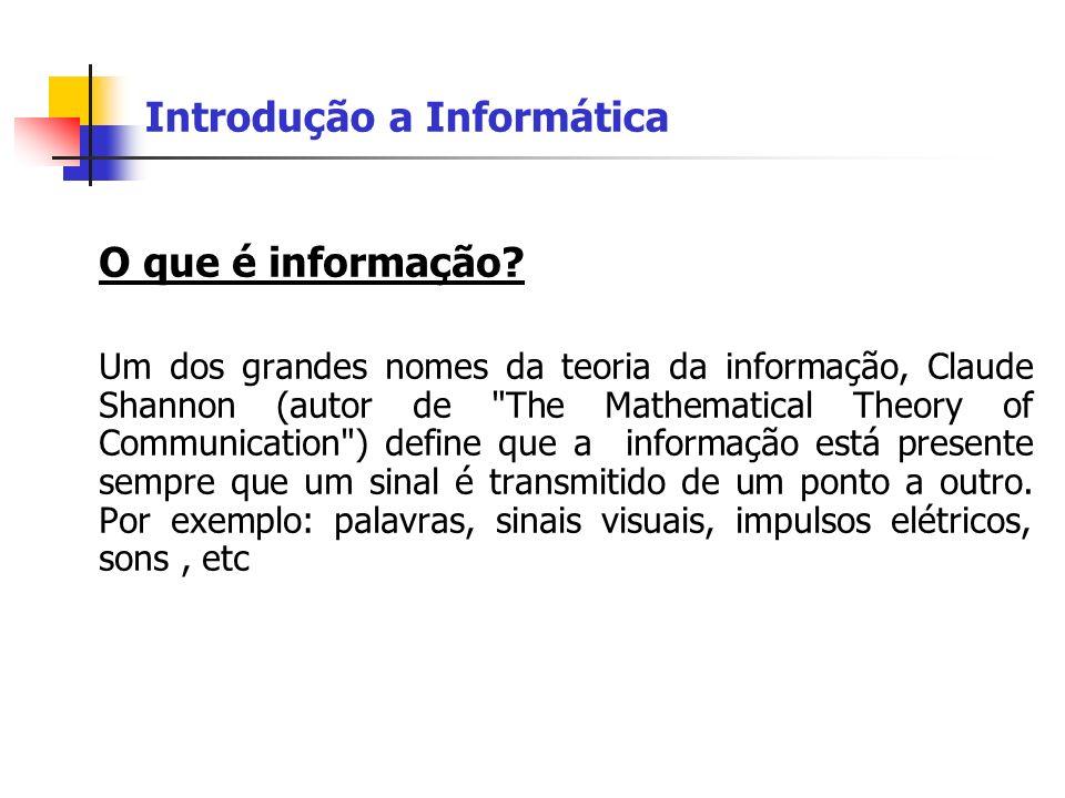 Introdução a Informática O que é informação? Um dos grandes nomes da teoria da informação, Claude Shannon (autor de