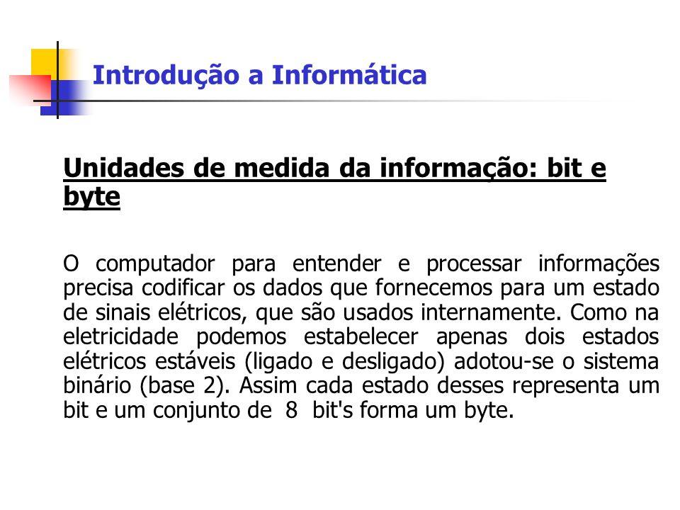 Introdução a Informática Unidades de medida da informação: bit e byte O computador para entender e processar informações precisa codificar os dados qu