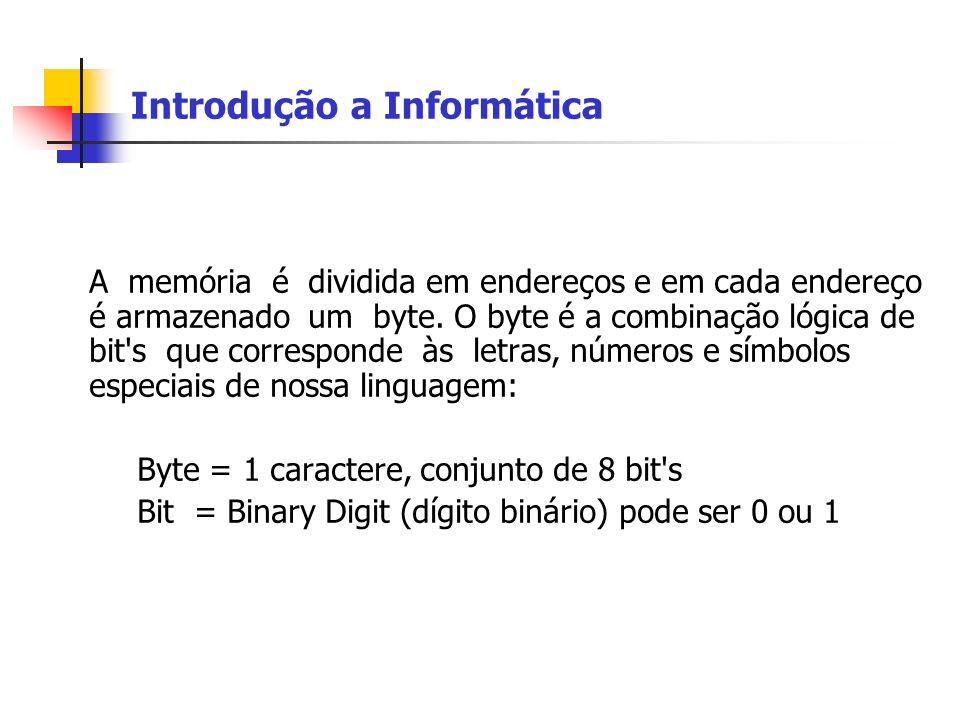 Introdução a Informática A memória é dividida em endereços e em cada endereço é armazenado um byte. O byte é a combinação lógica de bit's que correspo