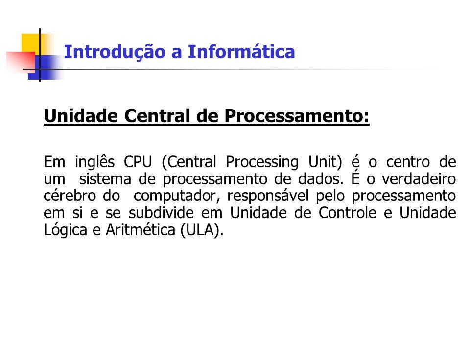Unidade Central de Processamento: Em inglês CPU (Central Processing Unit) é o centro de um sistema de processamento de dados. É o verdadeiro cérebro d