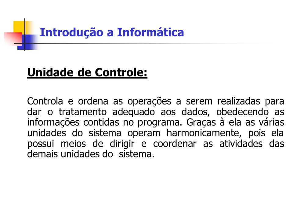 Introdução a Informática Unidade de Controle: Controla e ordena as operações a serem realizadas para dar o tratamento adequado aos dados, obedecendo a