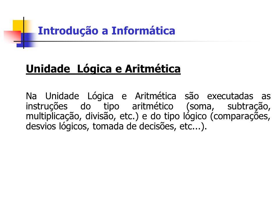 Introdução a Informática Unidade Lógica e Aritmética Na Unidade Lógica e Aritmética são executadas as instruções do tipo aritmético (soma, subtração,