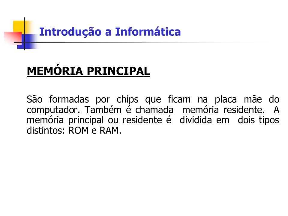 Introdução a Informática Memória ROM: As informações armazenadas pela ROM (Read Only Memory – memória apenas para leitura) não podem ser alteradas.