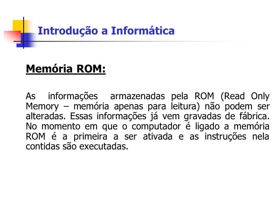 Introdução a Informática Memória ROM: As informações armazenadas pela ROM (Read Only Memory – memória apenas para leitura) não podem ser alteradas. Es