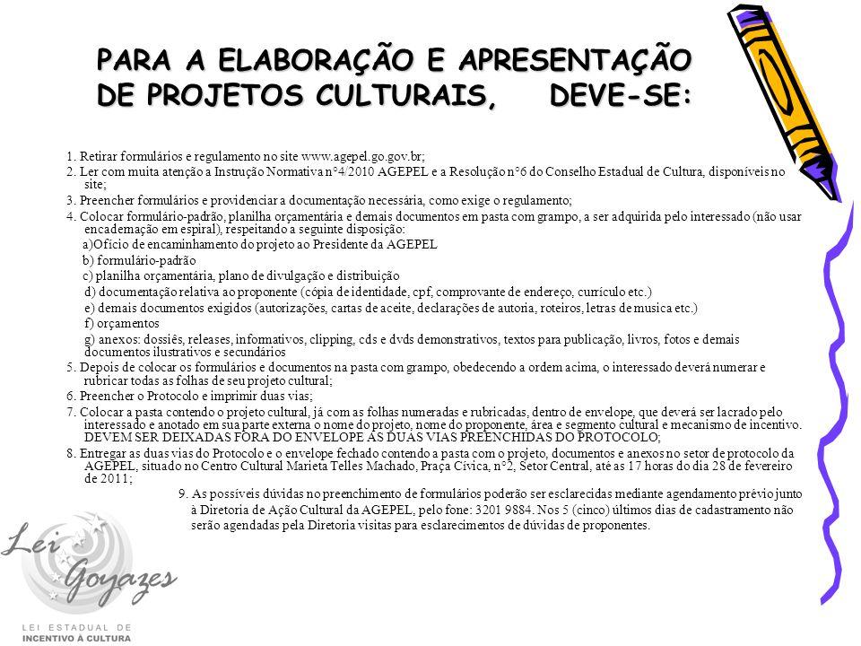 PARA A ELABORAÇÃO E APRESENTAÇÃO DE PROJETOS CULTURAIS, DEVE-SE: 1. Retirar formulários e regulamento no site www.agepel.go.gov.br; 2. Ler com muita a
