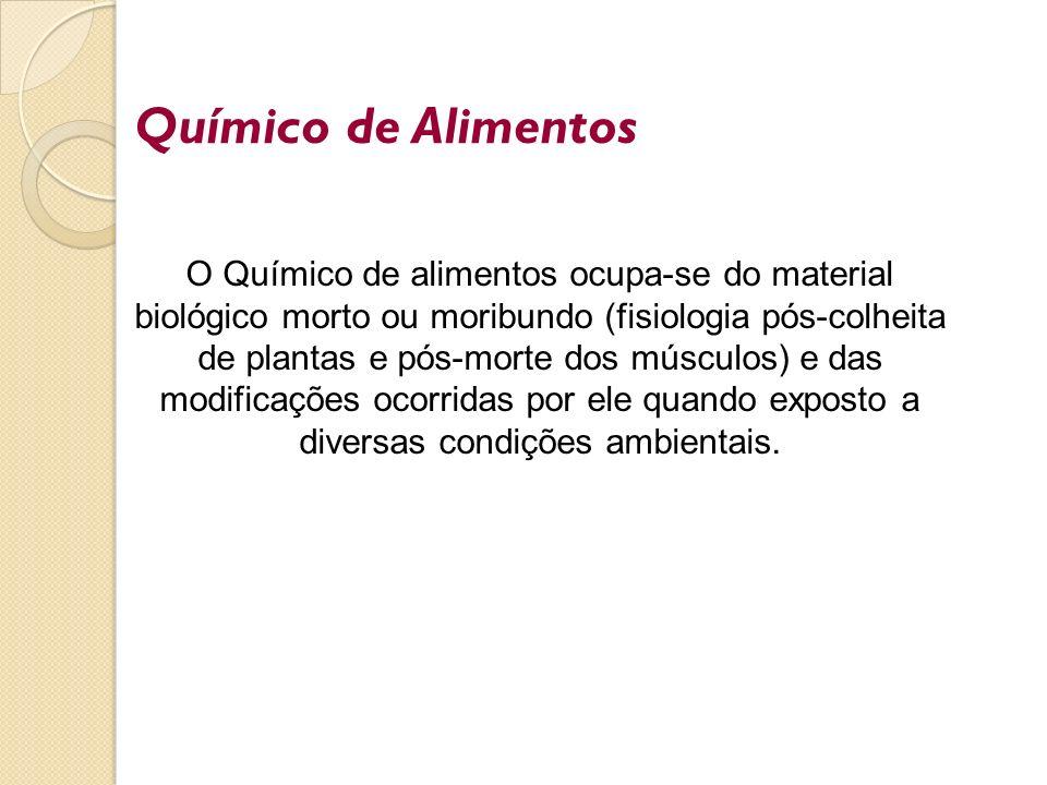 Químico de Alimentos O Químico de alimentos ocupa-se do material biológico morto ou moribundo (fisiologia pós-colheita de plantas e pós-morte dos músc