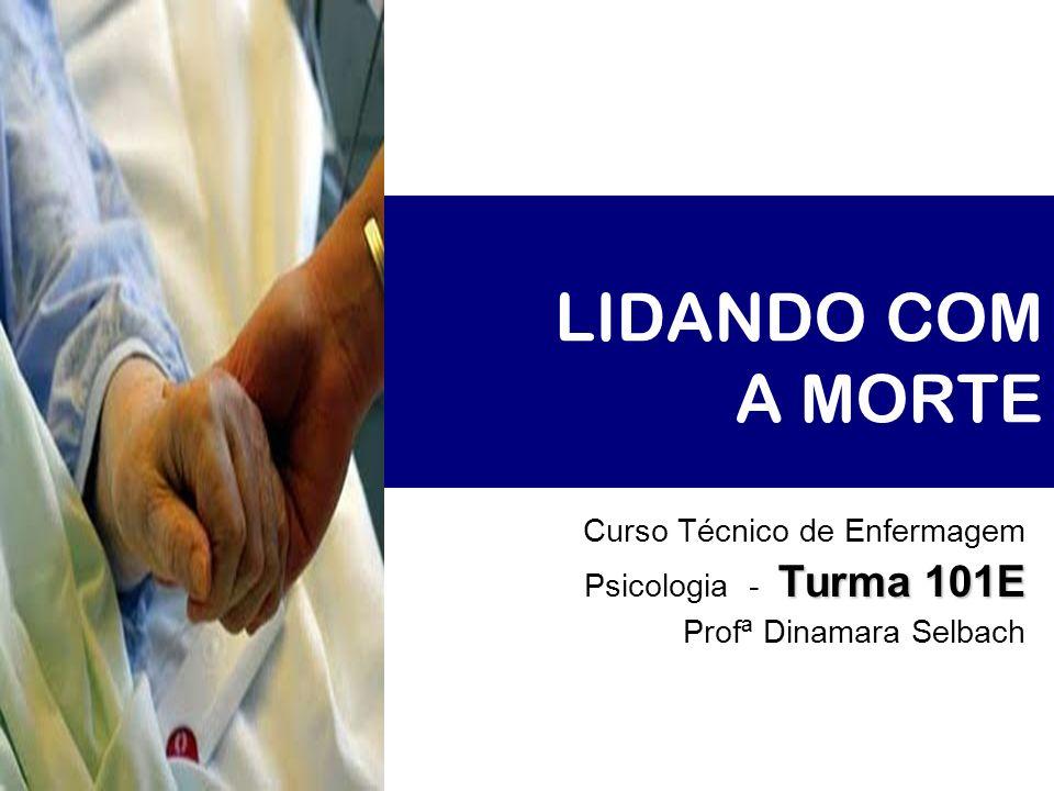 LIDANDO COM A MORTE Curso Técnico de Enfermagem Turma 101E Psicologia - Turma 101E Profª Dinamara Selbach