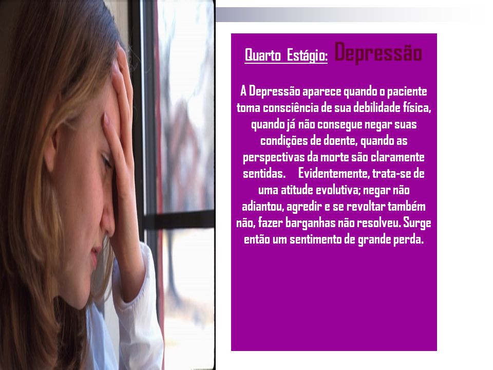 Quarto Estágio: Depressão A Depressão aparece quando o paciente toma consciência de sua debilidade física, quando já não consegue negar suas condições
