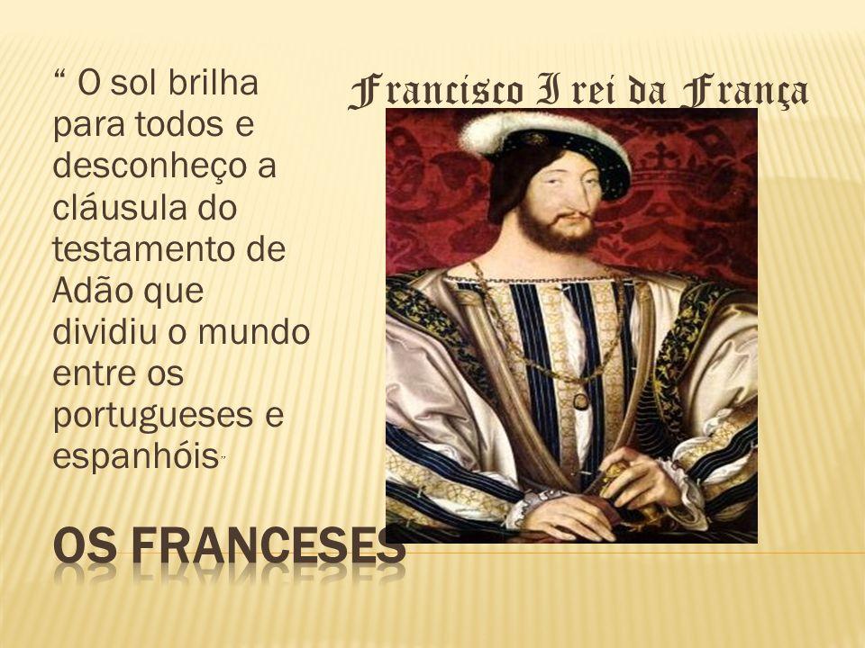 O sol brilha para todos e desconheço a cláusula do testamento de Adão que dividiu o mundo entre os portugueses e espanhóis Francisco I rei da França