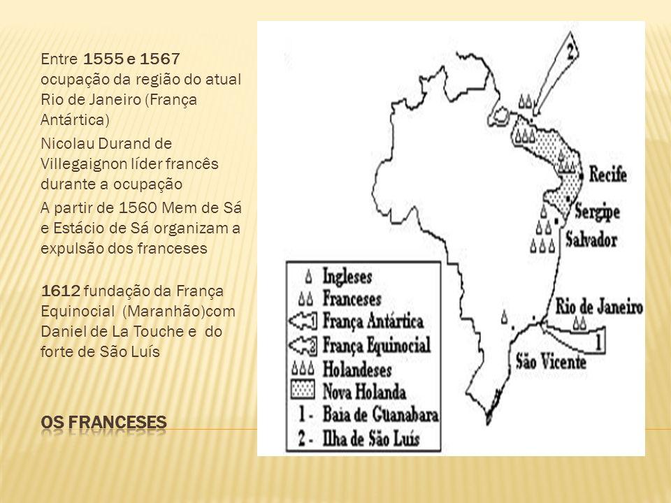Entre 1555 e 1567 ocupação da região do atual Rio de Janeiro (França Antártica) Nicolau Durand de Villegaignon líder francês durante a ocupação A partir de 1560 Mem de Sá e Estácio de Sá organizam a expulsão dos franceses 1612 fundação da França Equinocial (Maranhão)com Daniel de La Touche e do forte de São Luís