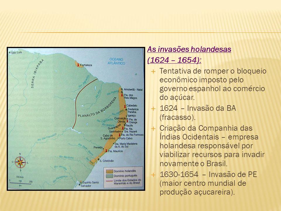 As invasões holandesas (1624 – 1654): Tentativa de romper o bloqueio econômico imposto pelo governo espanhol ao comércio do açúcar. 1624 – Invasão da