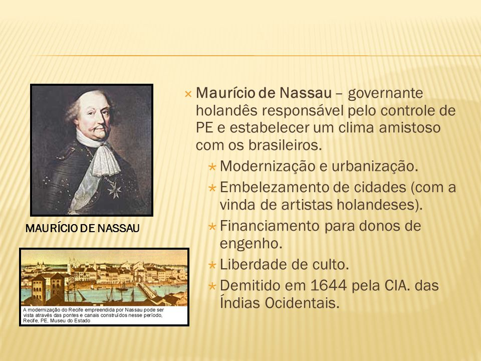 Maurício de Nassau – governante holandês responsável pelo controle de PE e estabelecer um clima amistoso com os brasileiros. Modernização e urbanizaçã