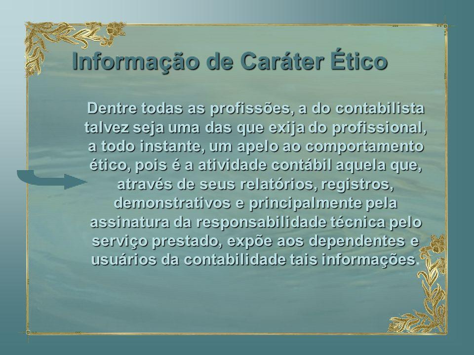 Informação de Caráter Ético Dentre todas as profissões, a do contabilista talvez seja uma das que exija do profissional, a todo instante, um apelo ao