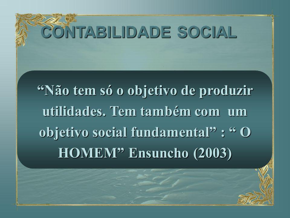 Não tem só o objetivo de produzir utilidades. Tem também com um objetivo social fundamental : O HOMEM Ensuncho (2003) CONTABILIDADE SOCIAL