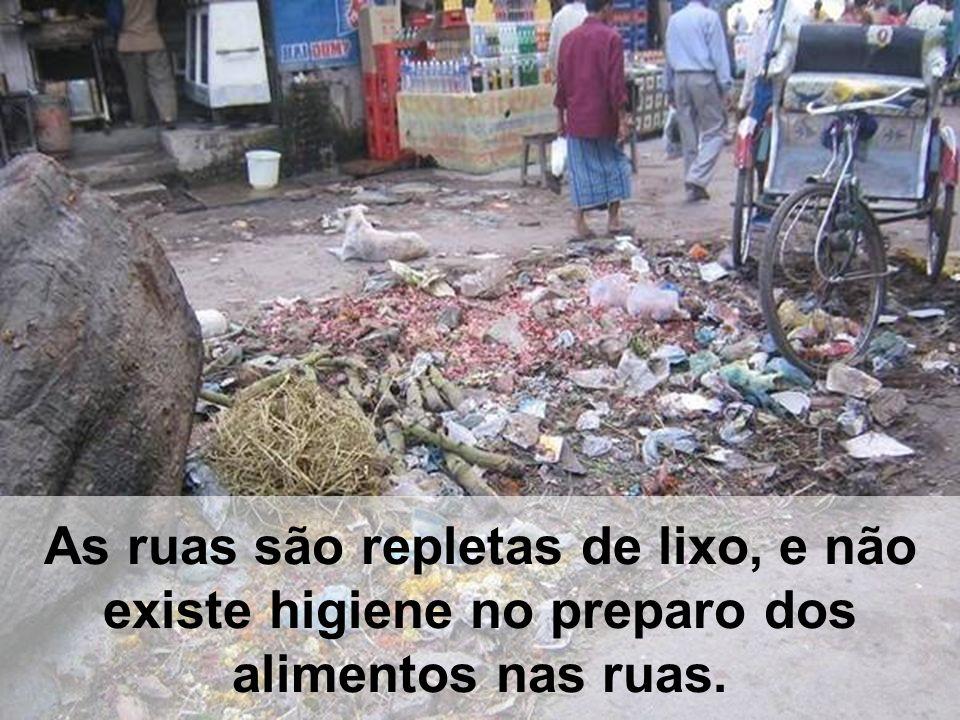 As ruas são repletas de lixo, e não existe higiene no preparo dos alimentos nas ruas.