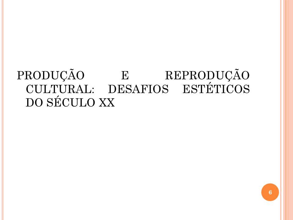 PRODUÇÃO E REPRODUÇÃO CULTURAL: DESAFIOS ESTÉTICOS DO SÉCULO XX 6