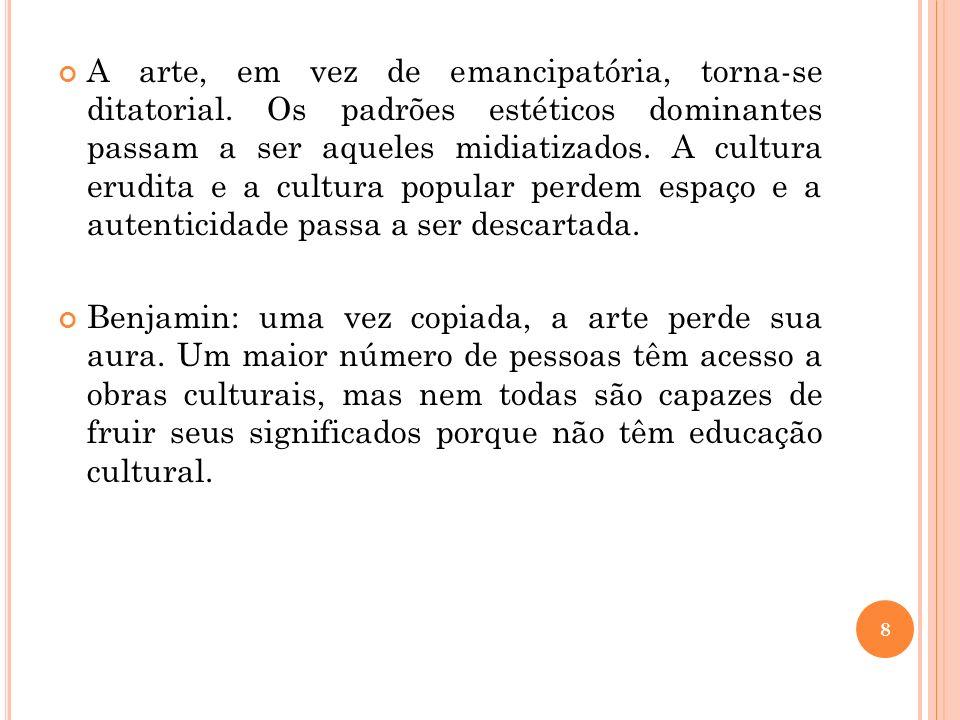 A arte, em vez de emancipatória, torna-se ditatorial. Os padrões estéticos dominantes passam a ser aqueles midiatizados. A cultura erudita e a cultura