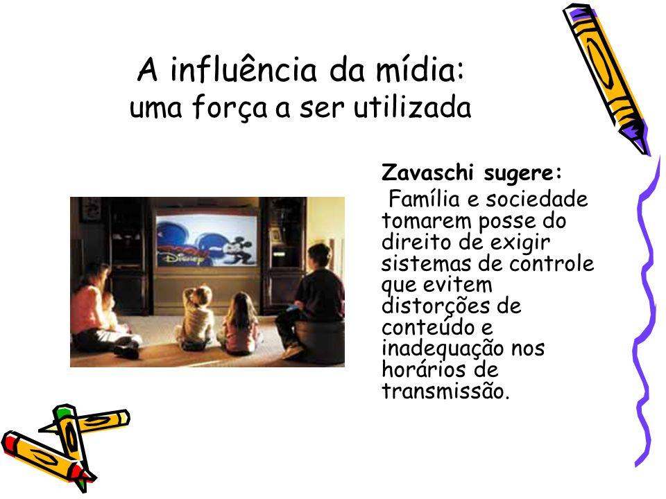 A influência da mídia: uma força a ser utilizada Zavaschi sugere: Família e sociedade tomarem posse do direito de exigir sistemas de controle que evit