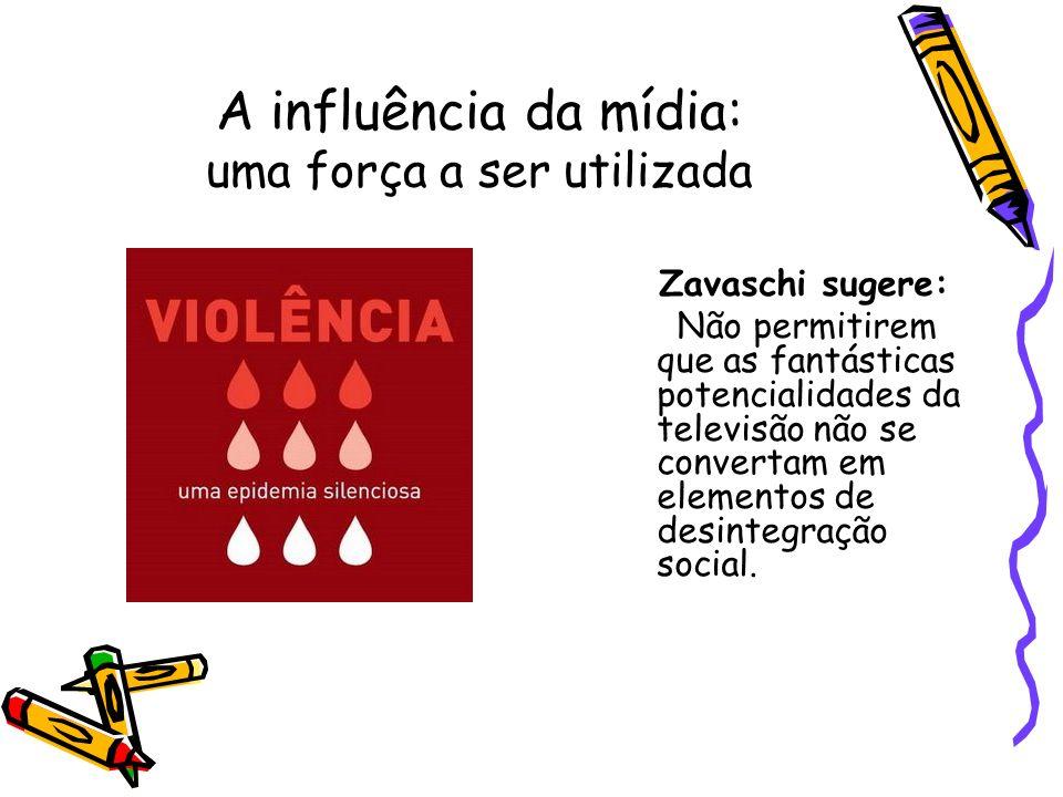 A influência da mídia: uma força a ser utilizada Zavaschi sugere: Não permitirem que as fantásticas potencialidades da televisão não se convertam em e